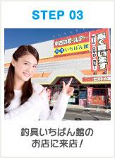 STEP 03 釣具いちばん館のお店に来店!